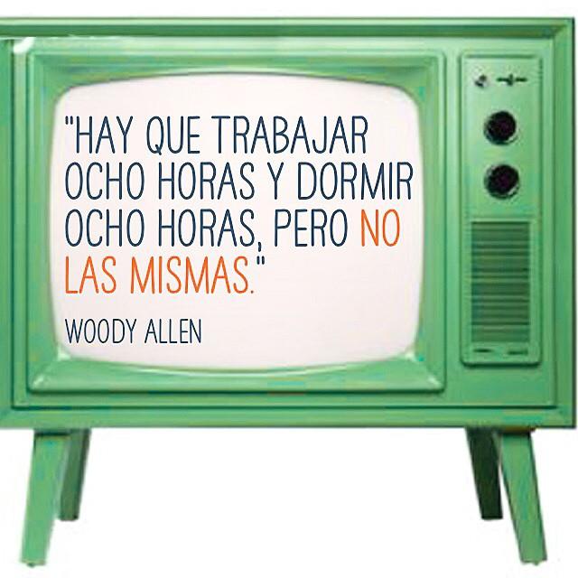 """""""Hay que trabajar ocho horas y dormir ocho horas, pero no las mismas."""" Woody Allen"""