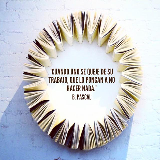 """""""Cuando uno se queje de su trabajo, que lo pongan a no hacer nada."""" B. Pascal"""