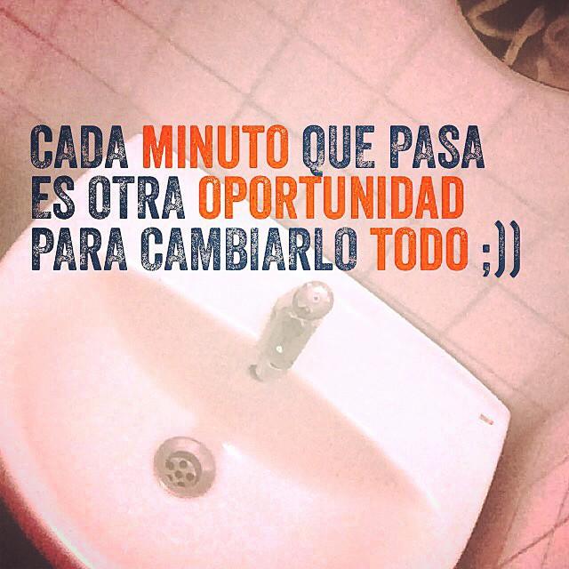 Cada minuto que pasa es otra oportunidad para cambiarlo todo ;))
