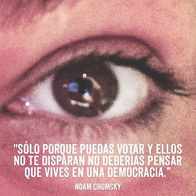 Solo porque puedes votar y ellos no te disparen no deberías pensar que vives en una democracia. Noam Chomsky