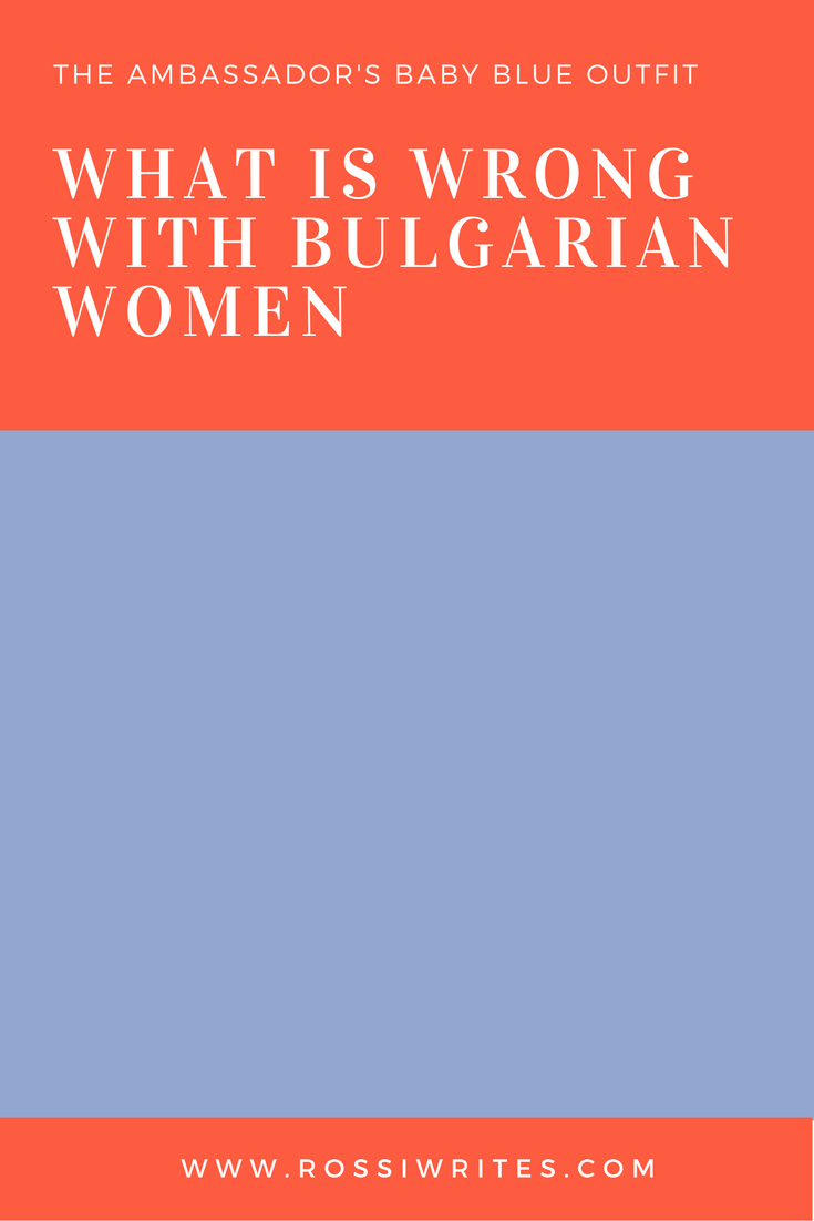 What is Wrong with Bulgarian Women - Pin Me - www.rossiwrites.com