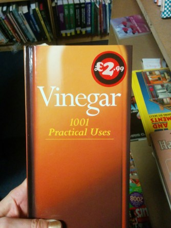 """Spoiler: There really aren't 1001 practical uses for vinegar. Once you've got past fifty different ways of saying """"cleaning fluid"""", it becomes a crap recipe book."""