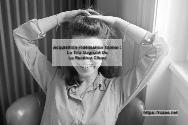 Acquisition FidélisationTunnel : Le Trio Gagnant De La Relation Client
