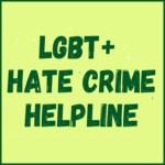 LGBT+ Hate Crime Helpline 020 7704 2040 –