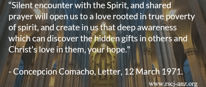 """Silent encounter with the Spirit, and shared prayer will open us to a love rooted in true poverty of spirit, and create in us that deep awareness which can discover the hidden gifts in others and Christ's love in them, your hope. Concepcion Camacho, Letter, 12 March 1971."