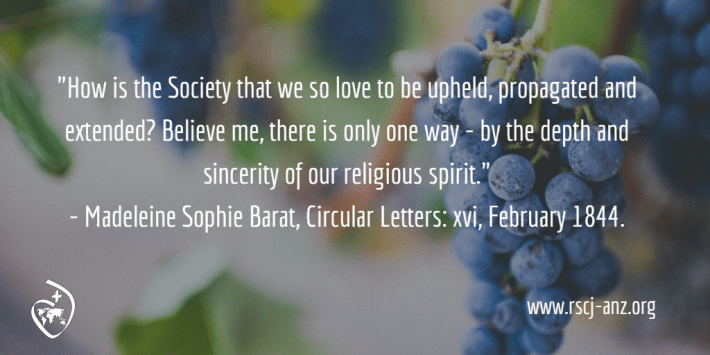 """How is the Society that we so love to be upheld, propagated and extended? Believe me, there is only one way - by the depth and sincerity of our religious spirit."" Madeleine Sophie Barat, Circular Letters: xvi, February 1844."