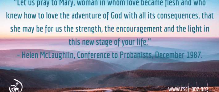 """Let us pray to Mary, woman in whom love became flesh and who knew how to love the adventure of God with all its conequences, that she may be for us the strength, the encouragement and teh light in this new stage of your life."" Helen McLaughlin, Conference to Probanists, December 1987."