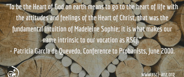 """To be the Heart of God on earth means to go to the heart of life with the attitudes and feelings of the Heart of Christ, that was the fundamental intuition of Madeleine Sophie; it is what makes our name intrinsic to our vocation as RSCJ>"" Patricia de Quevedo, Conference to Probanists, June 2000."