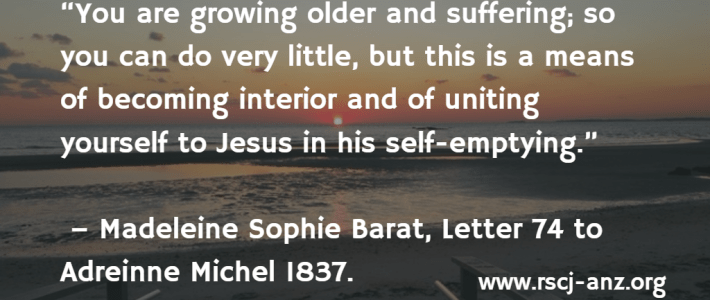 """You are growing older and suffering; so you can do very little, but this is a means of becoming interior and of unting yourself to Jesus in his self-emptying."" Madeleine Sophie Barat, Letter 74 to Adreinne Michel, 1837"