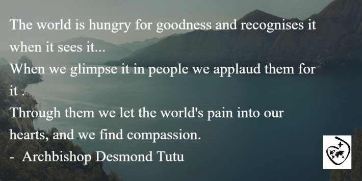 """The world is hungry for goodness and recognises it when it sees it... When we glimpse it in people we applaud them for it. Through them we let the world's pain into our hearts, and we find compassion."" - Archbishop Desmond Tutu"