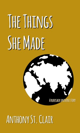 The Things She Made: A Rucksack Universe Story, Anthony St. Clair