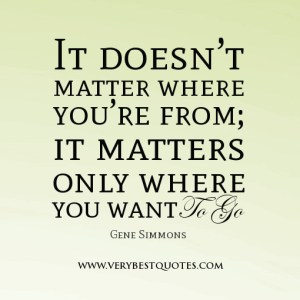 inspirational-quotes-It-doesn't-matter-where-you're-from-it-matters-only-where-you-want-to-go