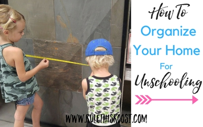 How to Organize Your Home for Unschooling. Unschool tips, tricks and advice.