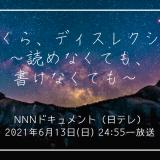 NNNドキュメント'21 2021年6月13日(日) 24:55 ぼくら、ディスレクシア~読めなくても、書けなくても~