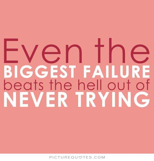 even-the-biggest-failure-beats-the-hell-out-of-never-trying-quote-1