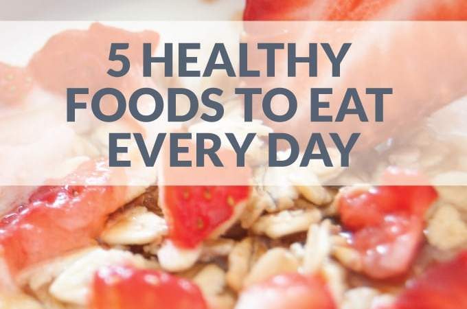 5 Healthy Foods to Eat Every Day