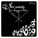 Who cares, I'm always on time! – black and white Square Wall Clocks