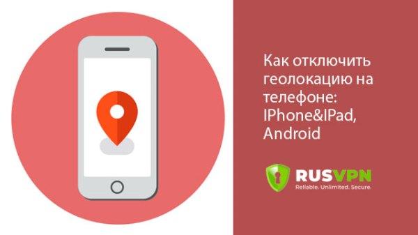 Как отключить геолокацию на IPhone и Android ️ RusVPN Блог