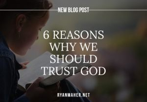 6 Reasons Why We Should Trust God