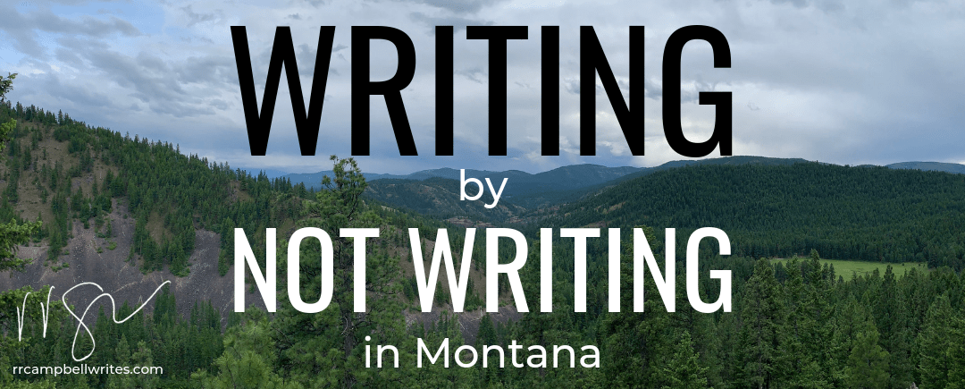 What I Learned About Writing by Not Writing in Montana