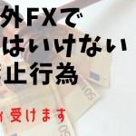海外FXで やってはいけない 禁止行為