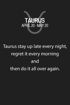 Yeah - this one is true. Though, my dad is not a Taurus and does exactly what I do each night. Stays up too late - then says this has to stop. So, not sure this is unique to a Taurus - but more coincidental.