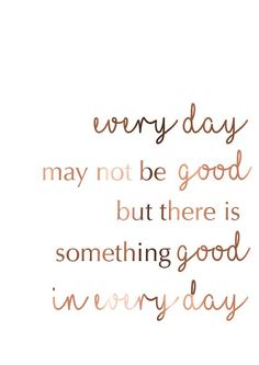 Image result for everyday may not be good but there is something good in everyday gold