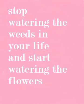 #Stop watering the weeds in your life and start watering the flowers