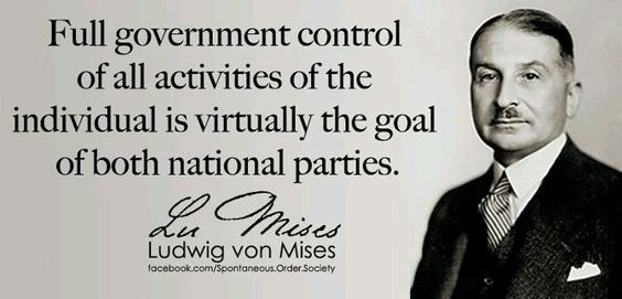 Full government control of all activities of the individual is virtually the goal of both national parties. - Ludwig von Mises