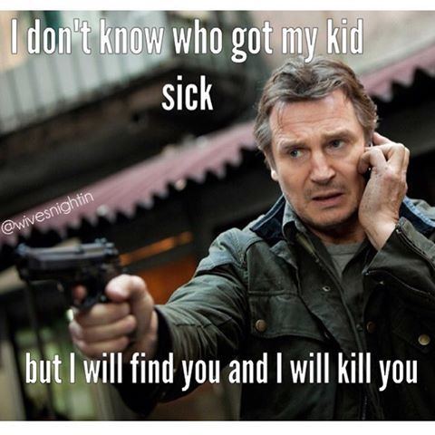 I don't know who got my kid sick, but I will find you and I will kill you  Liam Neeson meme Mom problems, sick kids, humor @wivesnightin: