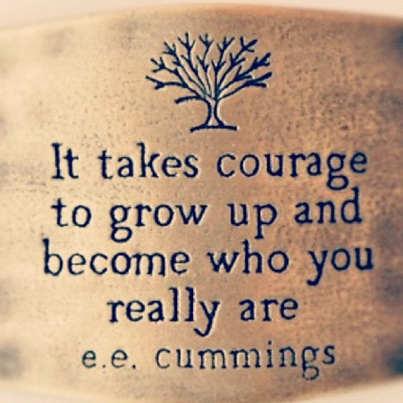 It takes courage to grow up and become who you really are. -EE Cummings: