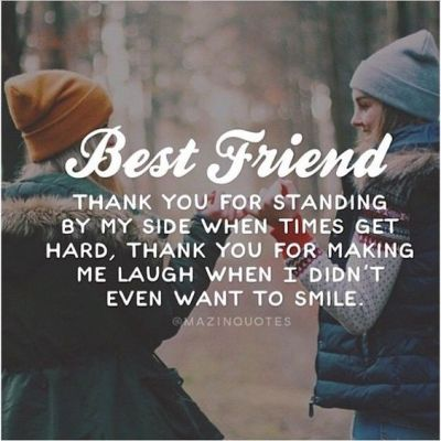 Best Friend THANK YOU FOR STANDING BY MY SIDE WHEN TIMES GET HARD, THANK YOU FOR MAKING ME LAUGH WHEN I DIDN'T EVEN WANT TO SMILE.: