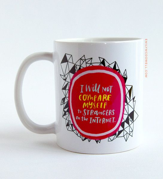 Image result for i will not compare myself to strangers on the internet mug