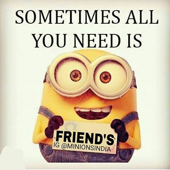 Sometimes All You Need Is Friends friends best friends friendship quotes minion minion quotes minion quotes and sayings: