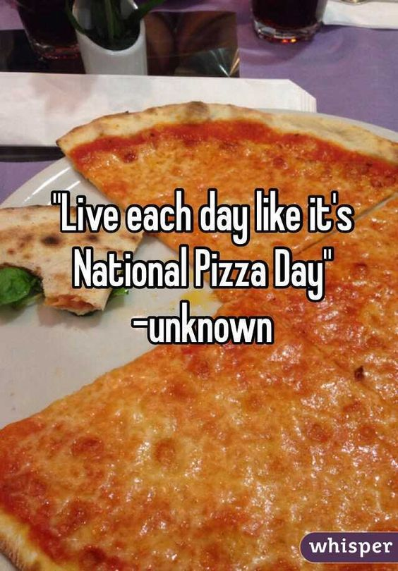"""Live each day like it's National Pizza Day"" -unknown:"