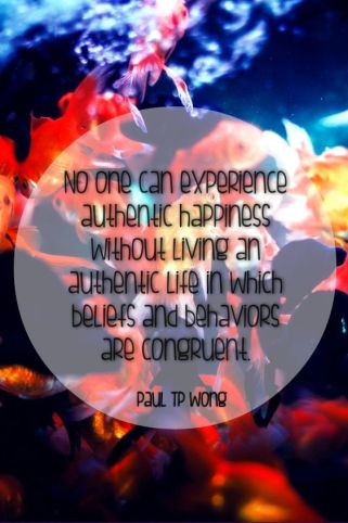 """ No one can experience authentic happiness without living an authentic life in which beliefs and behaviors are congruent."" Dr. Paul TP Wong.:"