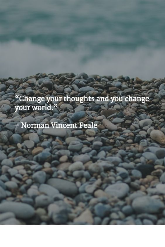 """Change your thoughts and you change your world."" – Norman Vincent Peale:"