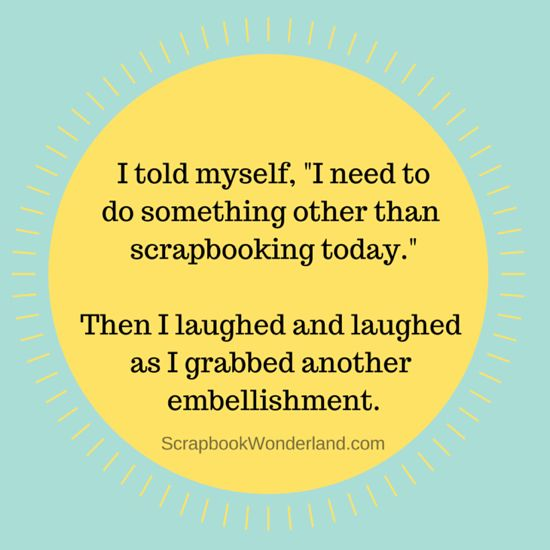 "I told myself, ""I need to do something other than scrapbooking today."" Then I laughed and laughed as I grabbed another embellishment. via Scrapbook Wonderland"