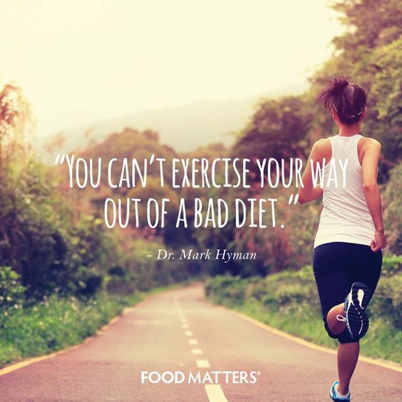 """""""You can't exercise your way out of a bad diet."""" - Dr. Mark Hyman  www.foodmatters.com:"""