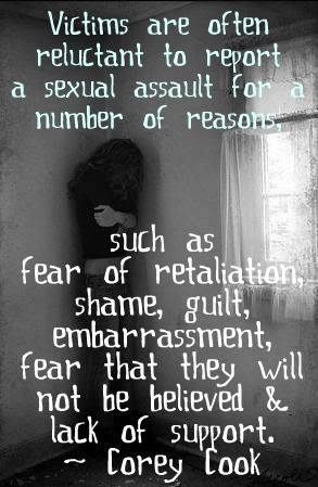 Victims are often reluctant to report a sexual assault for a number of reasons, such as fear of retaliation, shame, guilt, embarrassment, fear that they will not be believed and lack of support.  ~ Corey Cook: