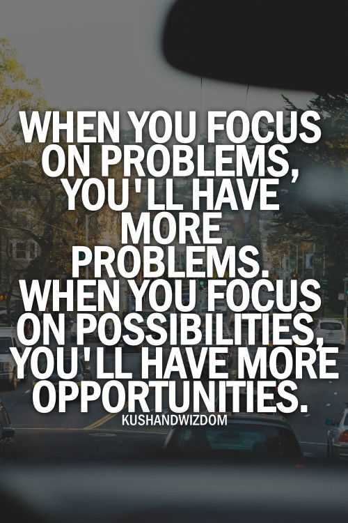 """""""When you focus on problems, you will have more problems. When you focus on possibilities, you'll have more opportunities."""":"""