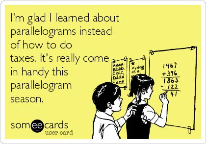 I'm glad I learned about parallelograms instead of how to do taxes. It's really come in handy this parallelogram season.: