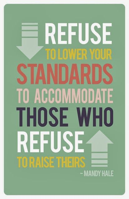 """Never lower your standards to accommodate those who refuse to raise theirs""  Mandy Hale"