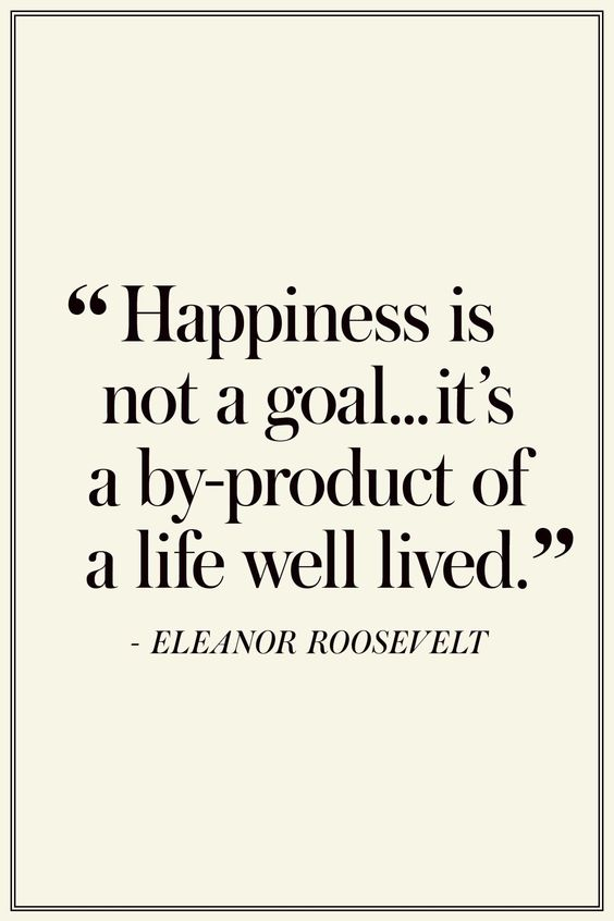 "Eleanor Roosevelt: ""Happiness is not a goal...it's a by-product of a life well lived."" The Best Quotes On Happiness - TownandCountryMag.com:"