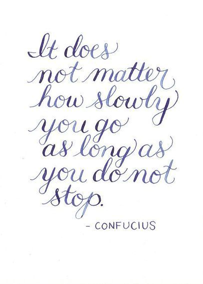 It doesn't matter how slowly you go, as long as you do not stop. (Keep at it!):