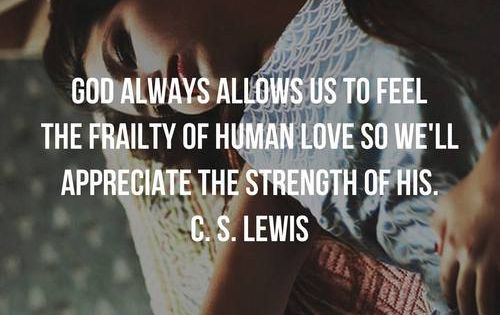 God allows us to feel the frailty of human love, so we ...