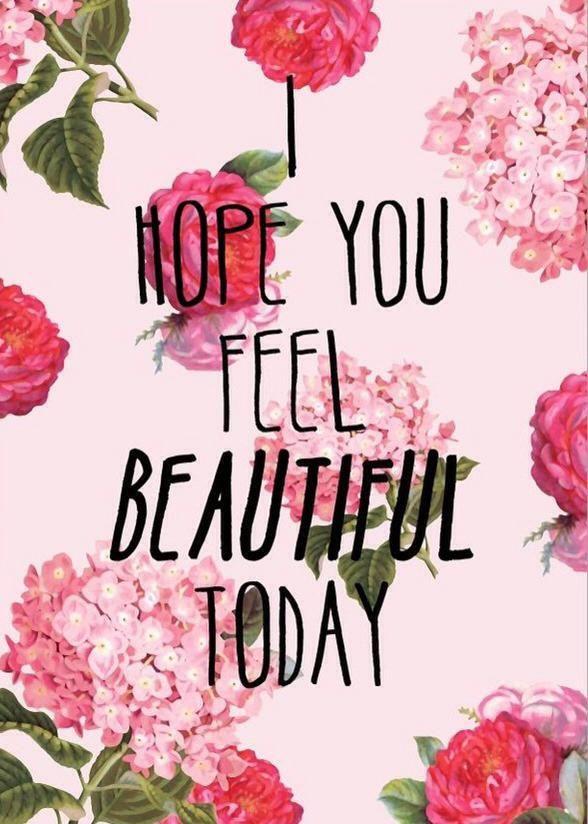 I hope you feel beautiful today.