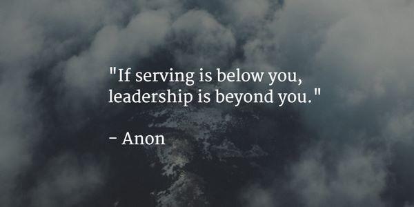 serve: if serving is below you, leadership is beyond you