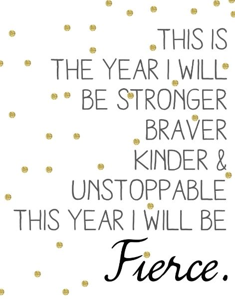 This is the year I will be stronger, braver, kinder, and unstoppable. This year I will be fierce.:
