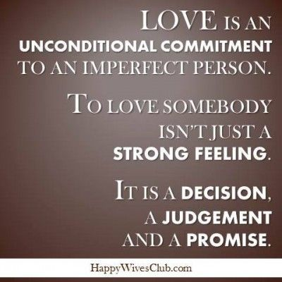 Love is an unconditional commitment to an imperfect person.  To love somebody isn't just a strong feeling.  It is a decision, a judgement and a promise.